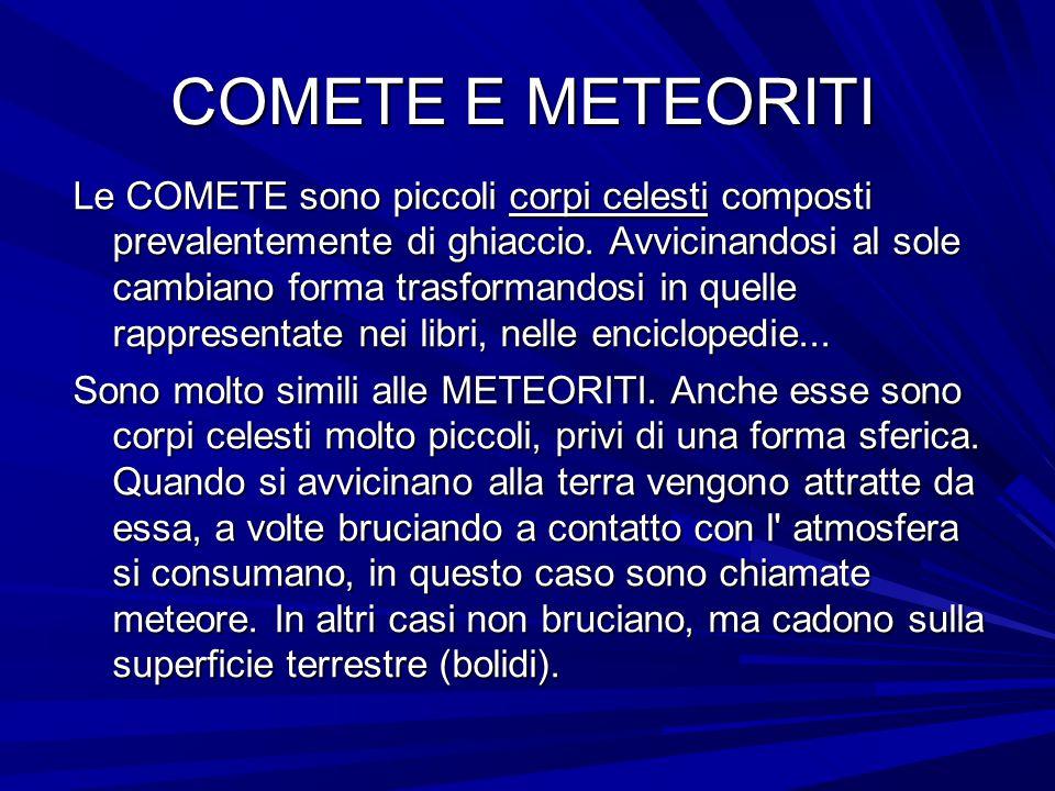 COMETE E METEORITI Le COMETE sono piccoli corpi celesti composti prevalentemente di ghiaccio. Avvicinandosi al sole cambiano forma trasformandosi in q