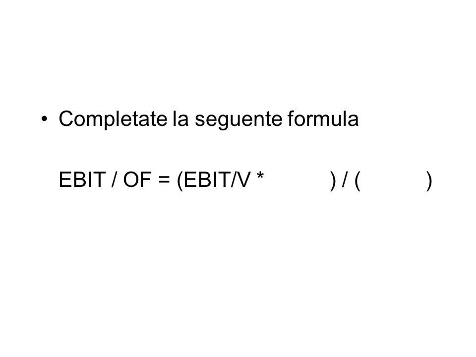Completate la seguente formula EBIT / OF = (EBIT/V * ) / ( )