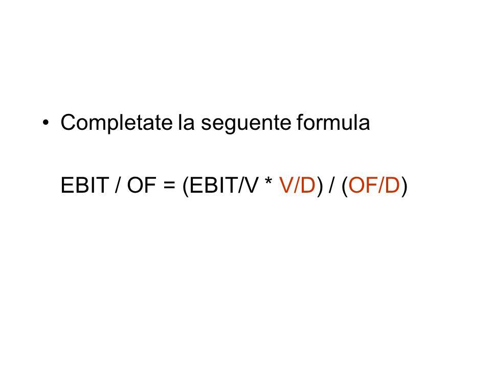 Completate la seguente formula EBIT / OF = (EBIT/V * V/D) / (OF/D)