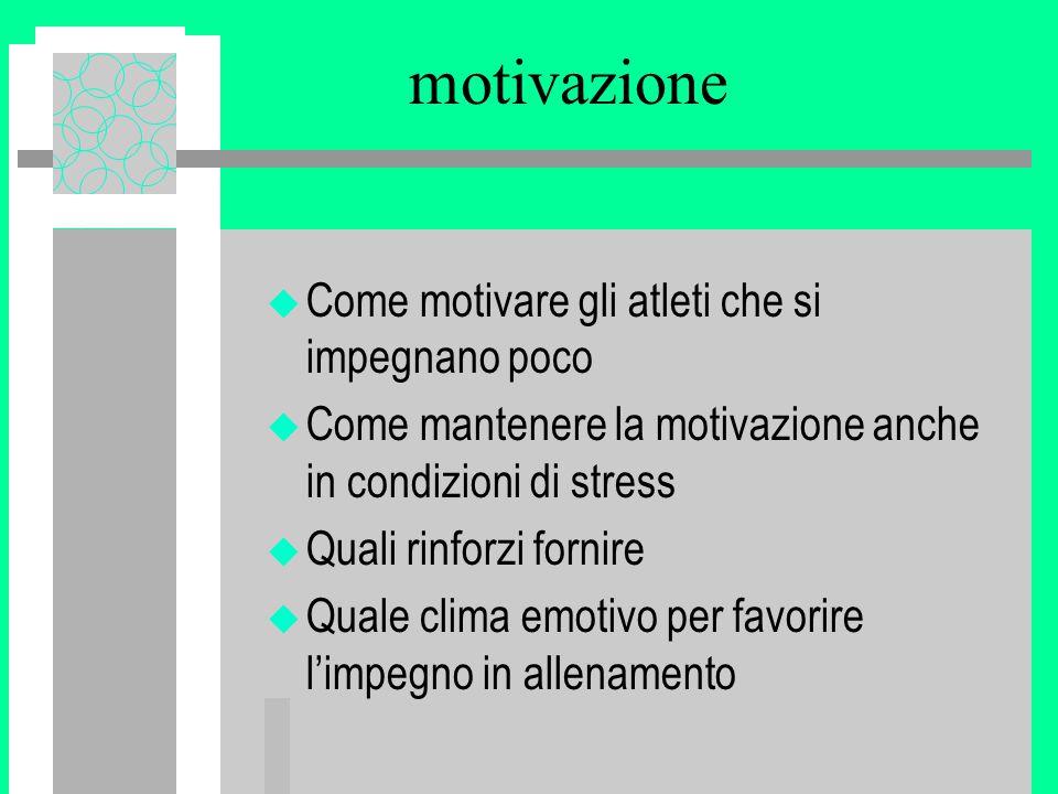 motivazione u Come motivare gli atleti che si impegnano poco u Come mantenere la motivazione anche in condizioni di stress u Quali rinforzi fornire u Quale clima emotivo per favorire l'impegno in allenamento