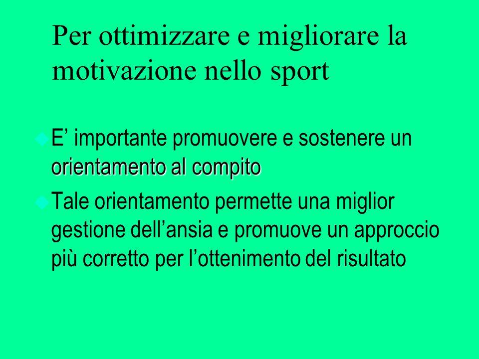 Per ottimizzare e migliorare la motivazione nello sport orientamento al compito u E' importante promuovere e sostenere un orientamento al compito u Tale orientamento permette una miglior gestione dell'ansia e promuove un approccio più corretto per l'ottenimento del risultato