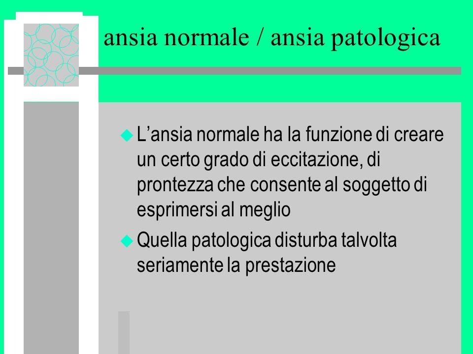 ansia normale / ansia patologica u L'ansia normale ha la funzione di creare un certo grado di eccitazione, di prontezza che consente al soggetto di esprimersi al meglio u Quella patologica disturba talvolta seriamente la prestazione