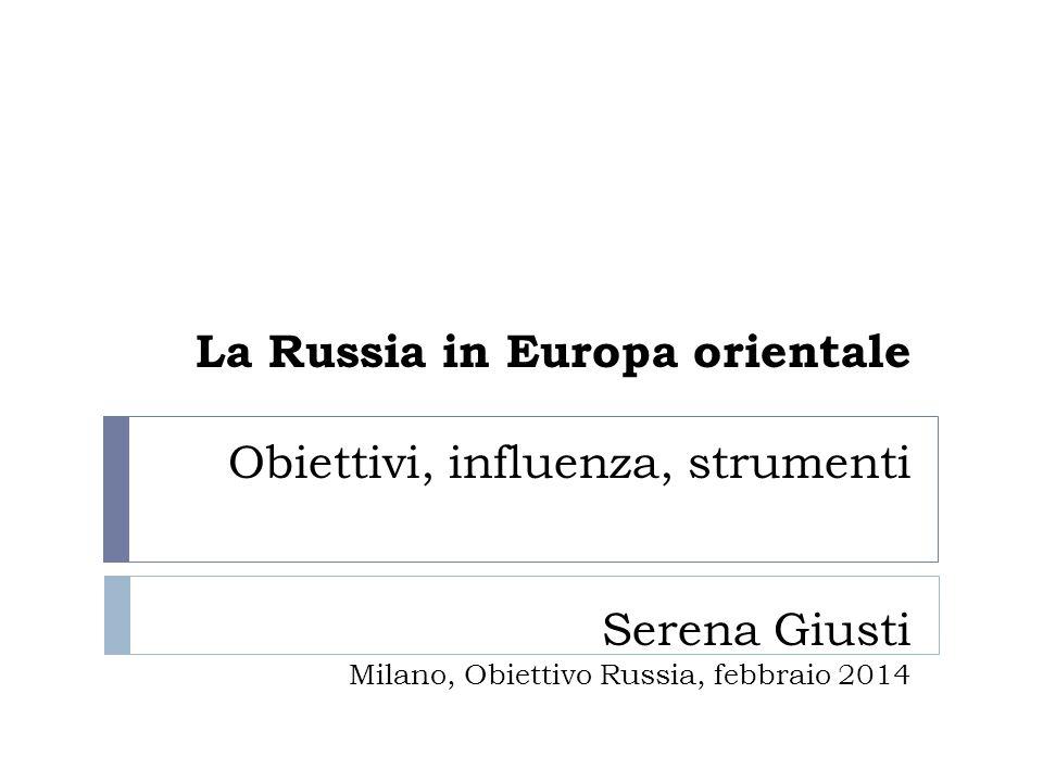 La Russia in Europa orientale Obiettivi, influenza, strumenti Serena Giusti Milano, Obiettivo Russia, febbraio 2014