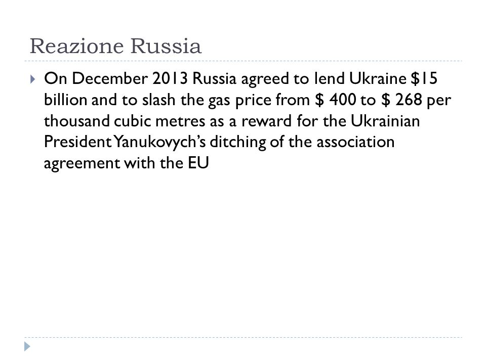 Reazione Russia  On December 2013 Russia agreed to lend Ukraine $15 billion and to slash the gas price from $ 400 to $ 268 per thousand cubic metres as a reward for the Ukrainian President Yanukovych's ditching of the association agreement with the EU