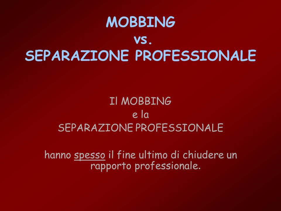 MOBBING vs. SEPARAZIONE PROFESSIONALE Il MOBBING e la SEPARAZIONE PROFESSIONALE hanno spesso il fine ultimo di chiudere un rapporto professionale.