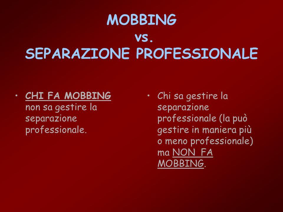 MOBBING vs. SEPARAZIONE PROFESSIONALE CHI FA MOBBING non sa gestire la separazione professionale. Chi sa gestire la separazione professionale (la può