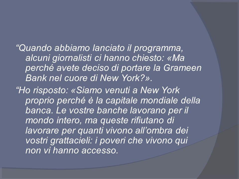 Quando abbiamo lanciato il programma, alcuni giornalisti ci hanno chiesto: «Ma perché avete deciso di portare la Grameen Bank nel cuore di New York?».