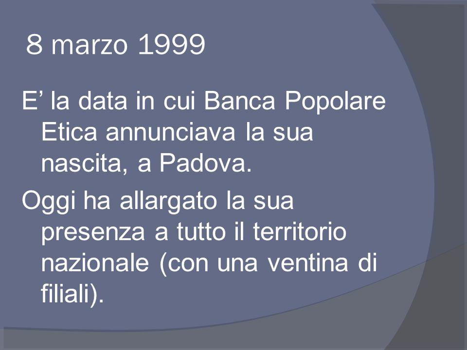 8 marzo 1999 E' la data in cui Banca Popolare Etica annunciava la sua nascita, a Padova.