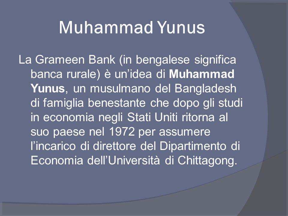 Muhammad Yunus La Grameen Bank (in bengalese significa banca rurale) è un'idea di Muhammad Yunus, un musulmano del Bangladesh di famiglia benestante che dopo gli studi in economia negli Stati Uniti ritorna al suo paese nel 1972 per assumere l'incarico di direttore del Dipartimento di Economia dell'Università di Chittagong.