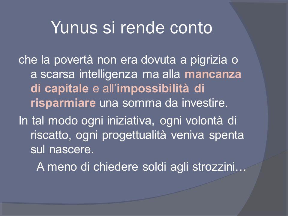 Yunus si rende conto che la povertà non era dovuta a pigrizia o a scarsa intelligenza ma alla mancanza di capitale e all'impossibilità di risparmiare una somma da investire.