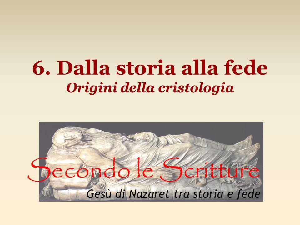 6. Dalla storia alla fede Origini della cristologia Secondo le Scritture Gesù di Nazaret tra storia e fede