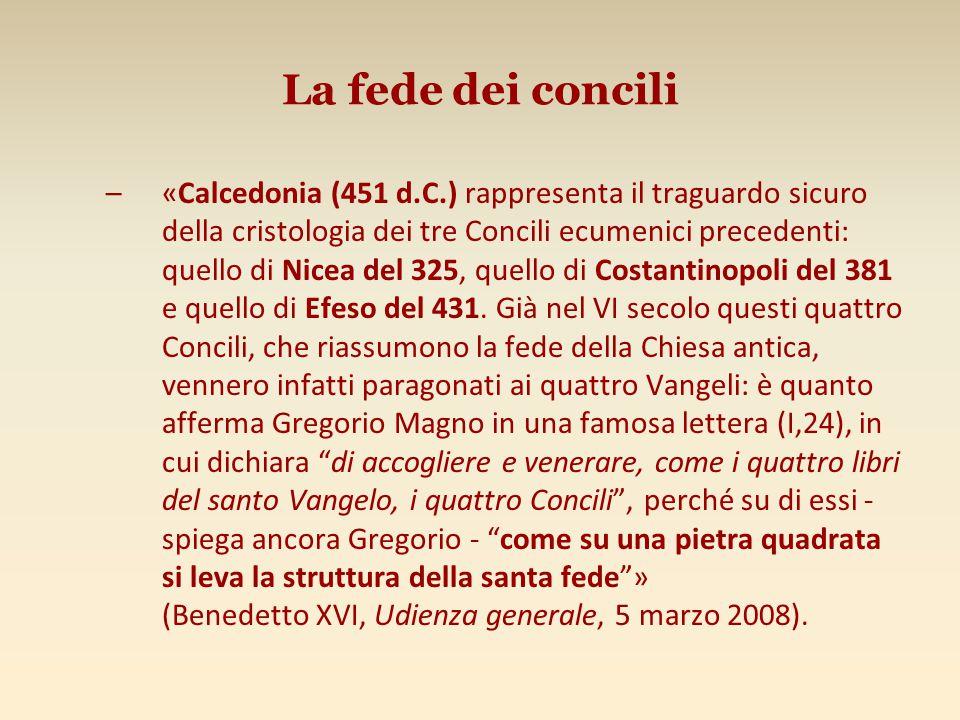 La fede dei concili –«Calcedonia (451 d.C.) rappresenta il traguardo sicuro della cristologia dei tre Concili ecumenici precedenti: quello di Nicea del 325, quello di Costantinopoli del 381 e quello di Efeso del 431.