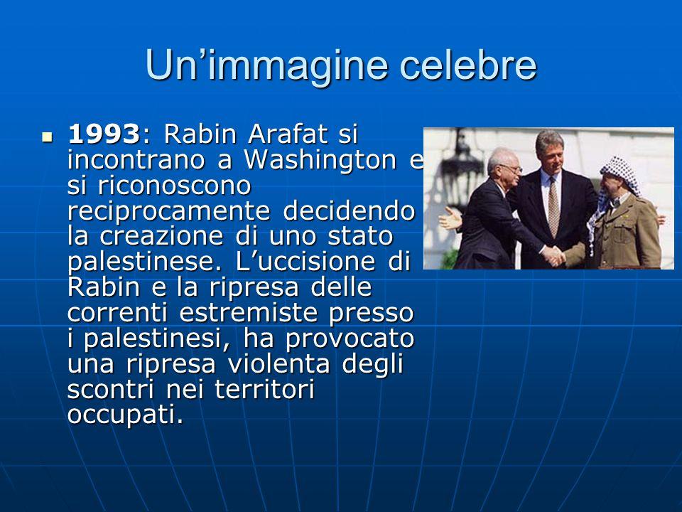 Un'immagine celebre 1993: Rabin Arafat si incontrano a Washington e si riconoscono reciprocamente decidendo la creazione di uno stato palestinese.