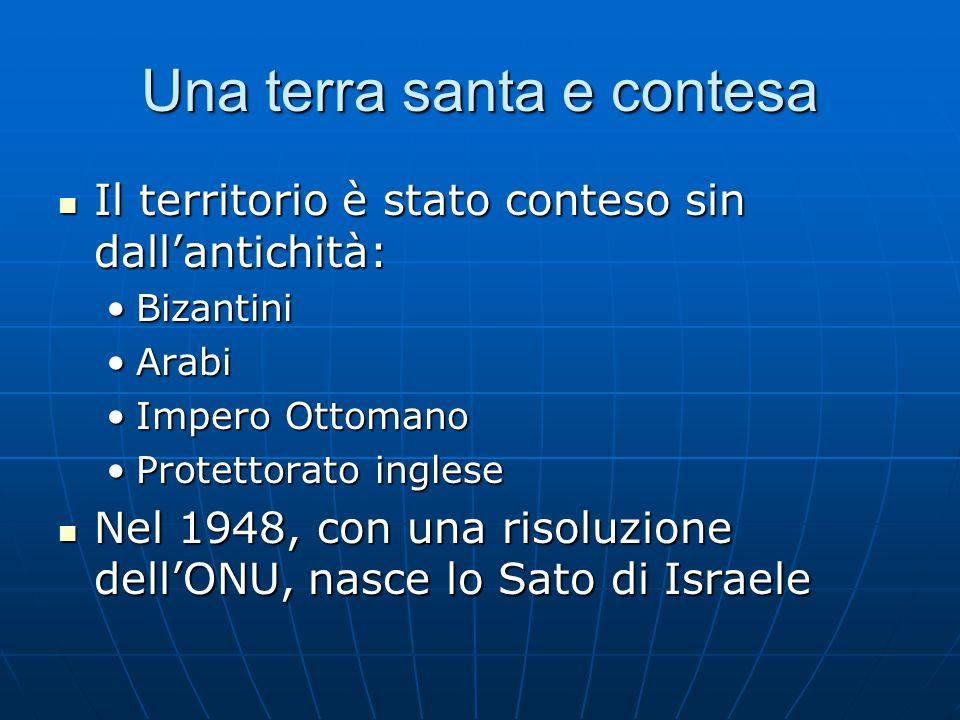 Una terra santa e contesa Il territorio è stato conteso sin dall'antichità: Il territorio è stato conteso sin dall'antichità: BizantiniBizantini ArabiArabi Impero OttomanoImpero Ottomano Protettorato ingleseProtettorato inglese Nel 1948, con una risoluzione dell'ONU, nasce lo Sato di Israele Nel 1948, con una risoluzione dell'ONU, nasce lo Sato di Israele