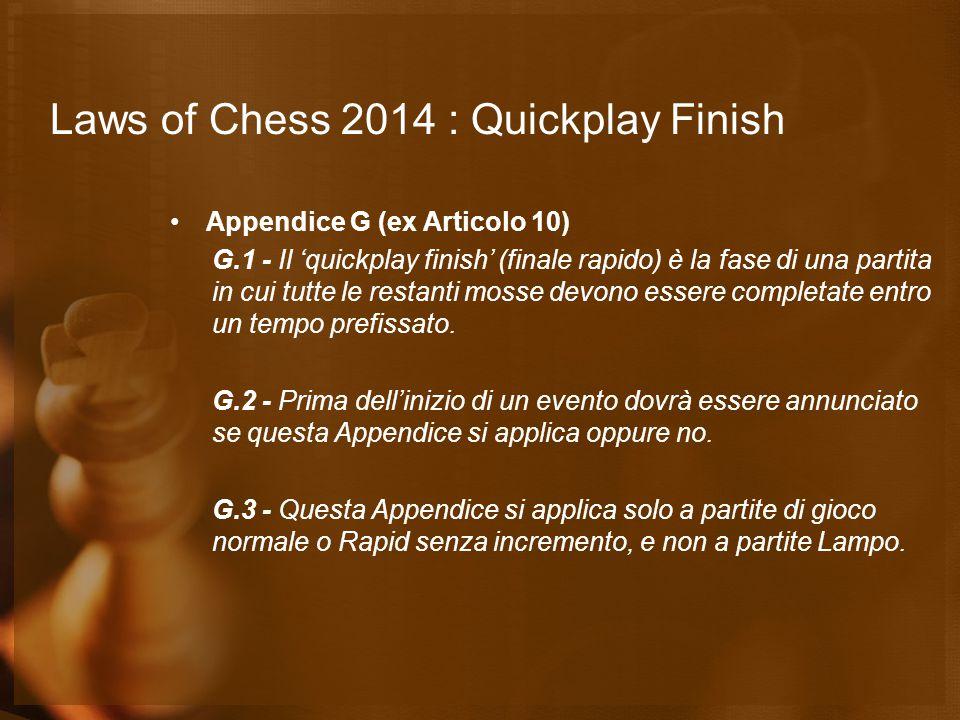 Laws of Chess 2014 : Quickplay Finish Appendice G (ex Articolo 10) G.1 - Il 'quickplay finish' (finale rapido) è la fase di una partita in cui tutte l
