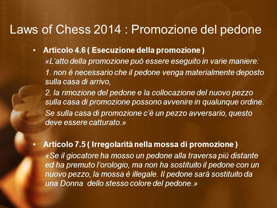 Laws of Chess 2014 : Promozione del pedone Articolo 4.6 ( Esecuzione della promozione ) «L'atto della promozione può essere eseguito in varie maniere: