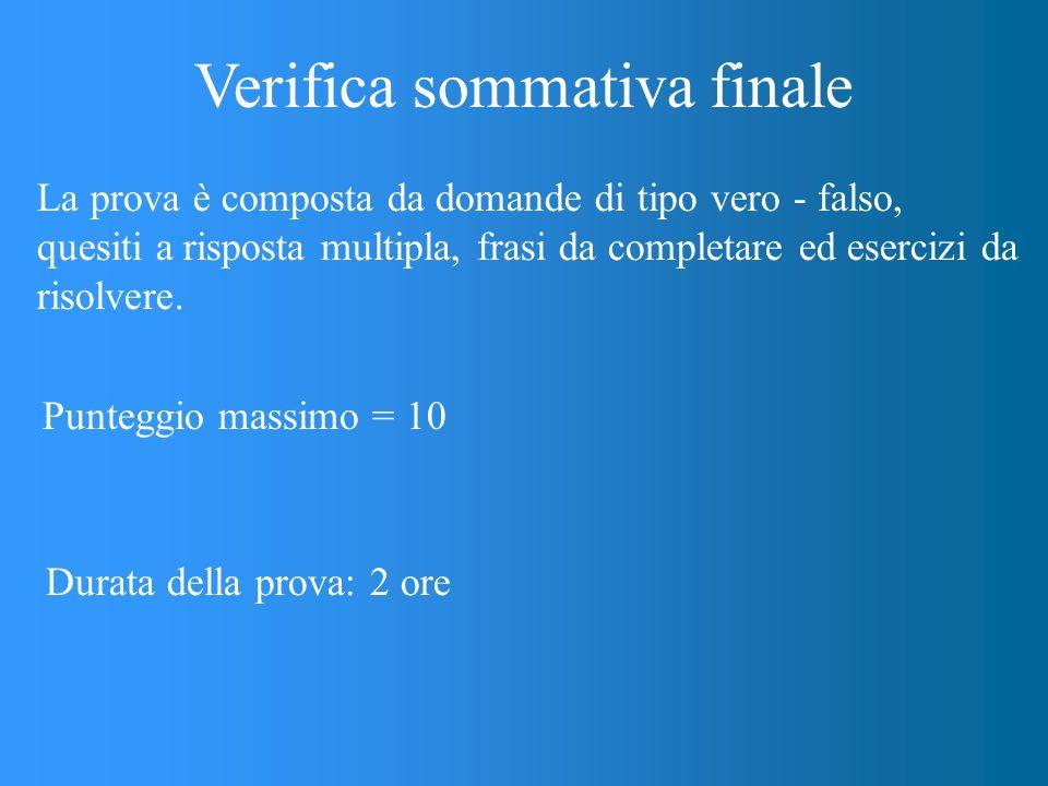 Verifica sommativa finale La prova è composta da domande di tipo vero - falso, quesiti a risposta multipla, frasi da completare ed esercizi da risolvere.