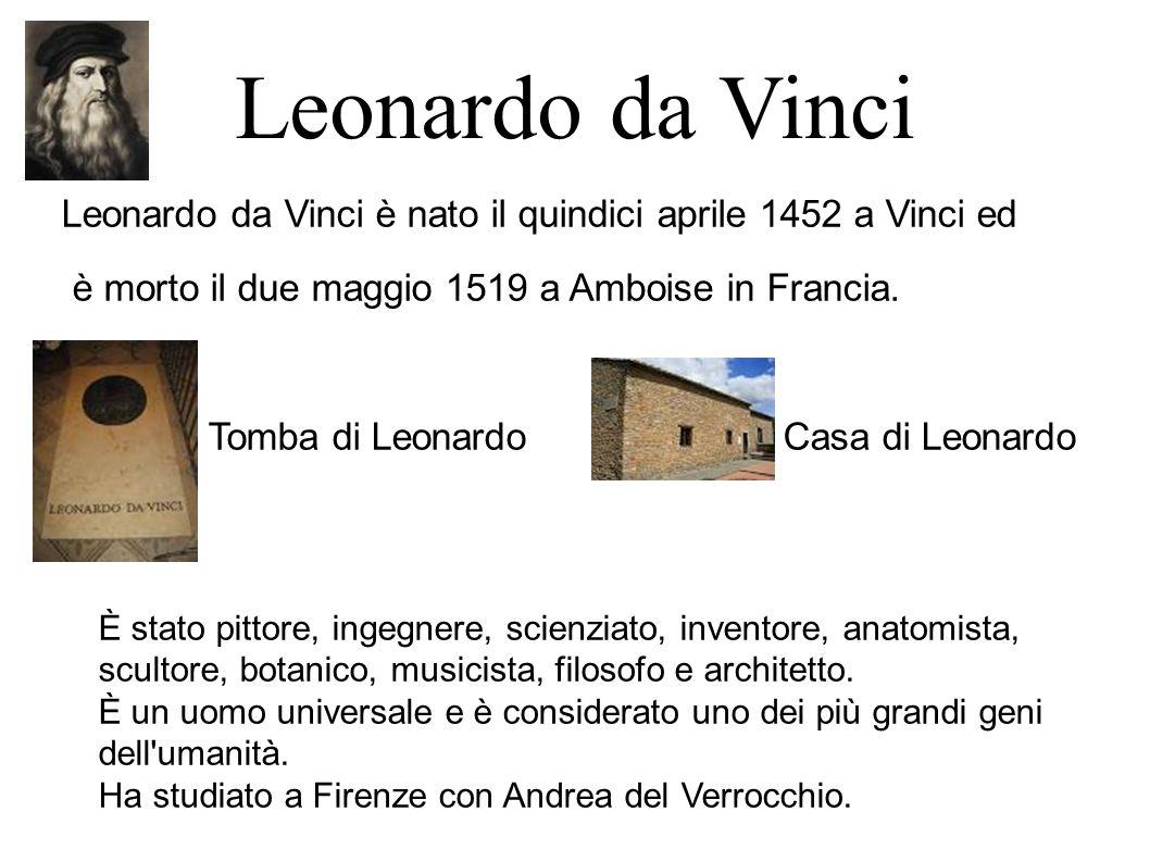 Leonardo da Vinci Leonardo da Vinci è nato il quindici aprile 1452 a Vinci ed è morto il due maggio 1519 a Amboise in Francia.