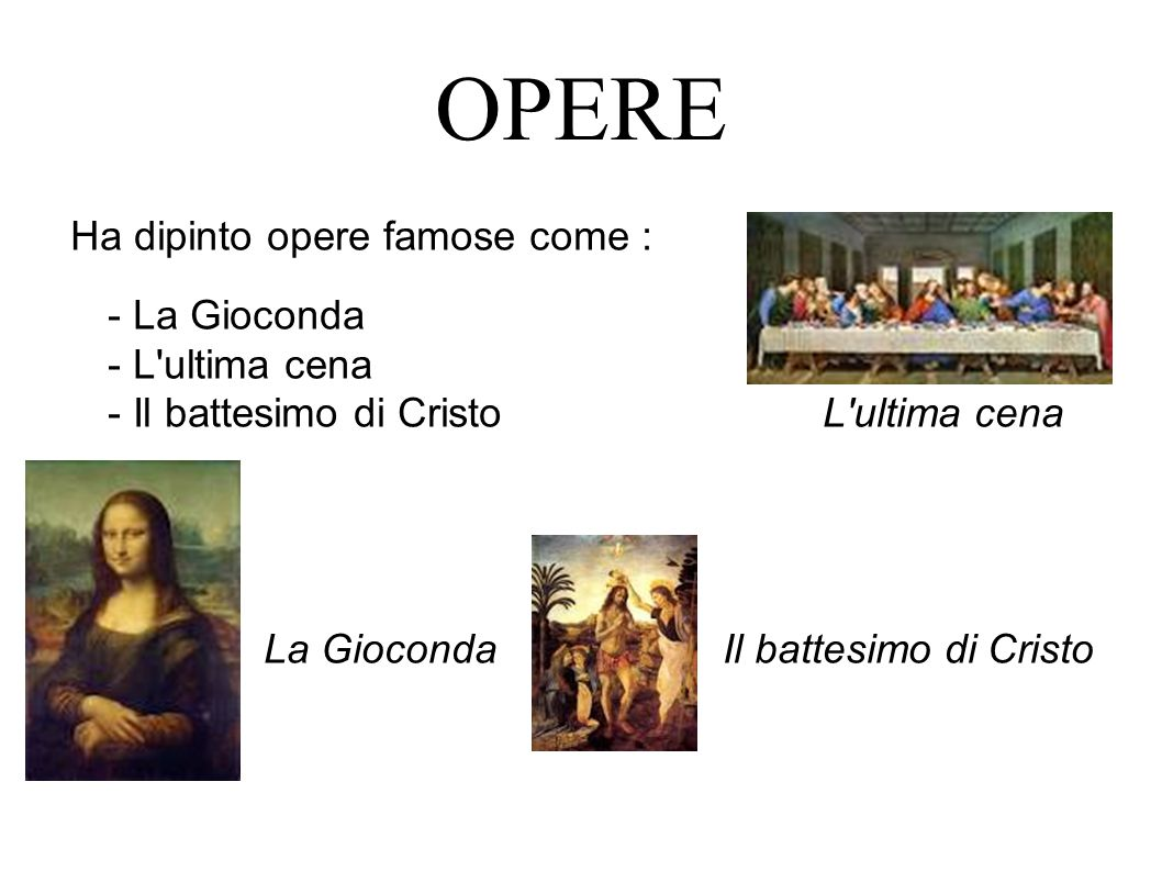 OPERE Ha dipinto opere famose come : - - La Gioconda - L ultima cena - Il battesimo di Cristo L ultima cena La Gioconda Il battesimo di Cristo