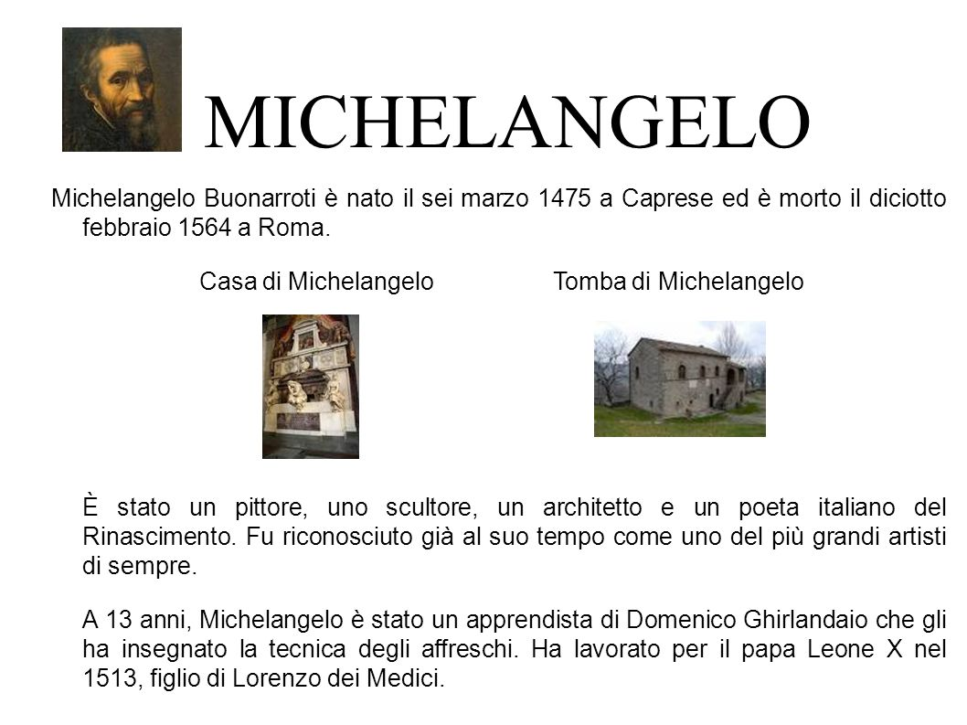 MICHELANGELO Michelangelo Buonarroti è nato il sei marzo 1475 a Caprese ed è morto il diciotto febbraio 1564 a Roma.
