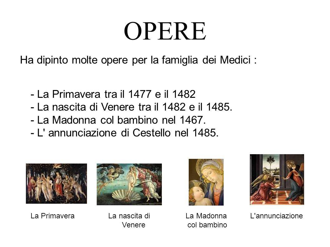 OPERE Ha dipinto molte opere per la famiglia dei Medici : - La Primavera tra il 1477 e il 1482 - La nascita di Venere tra il 1482 e il 1485.