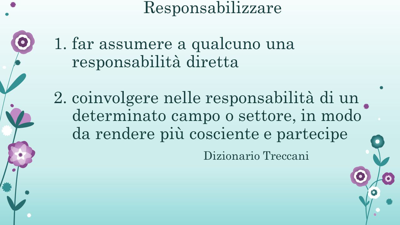 Responsabilizzare 1. far assumere a qualcuno una responsabilità diretta 2.