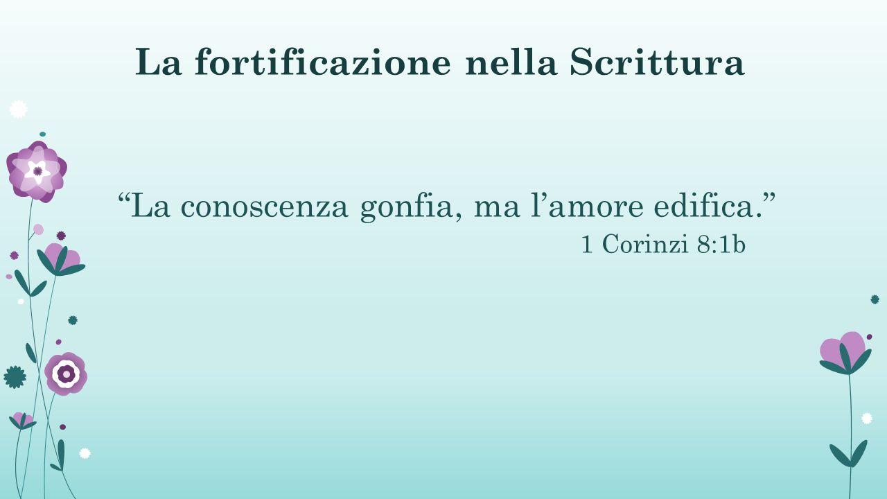 La fortificazione nella Scrittura La conoscenza gonfia, ma l'amore edifica. 1 Corinzi 8:1b