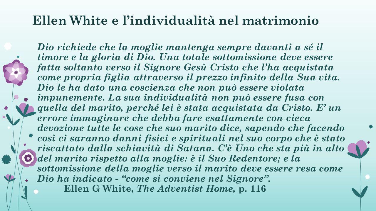 Ellen White e l'individualità nel matrimonio Dio richiede che la moglie mantenga sempre davanti a sé il timore e la gloria di Dio.