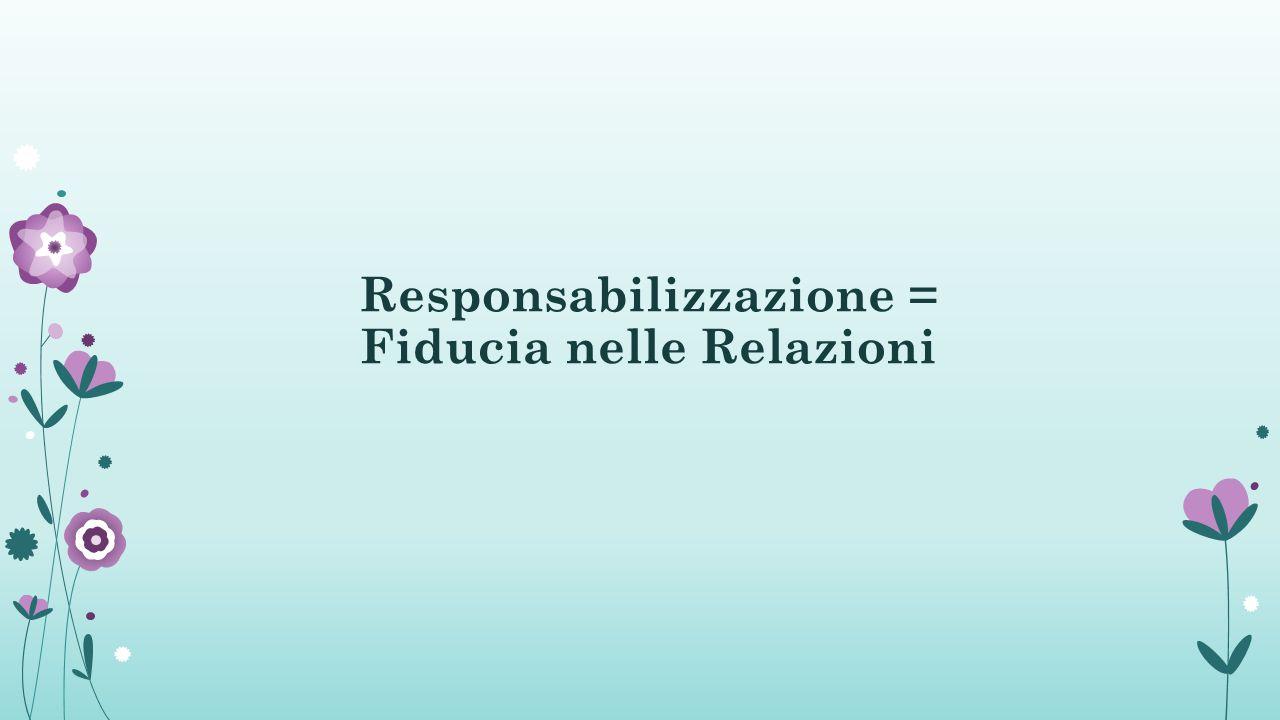 Responsabilizzazione = Fiducia nelle Relazioni