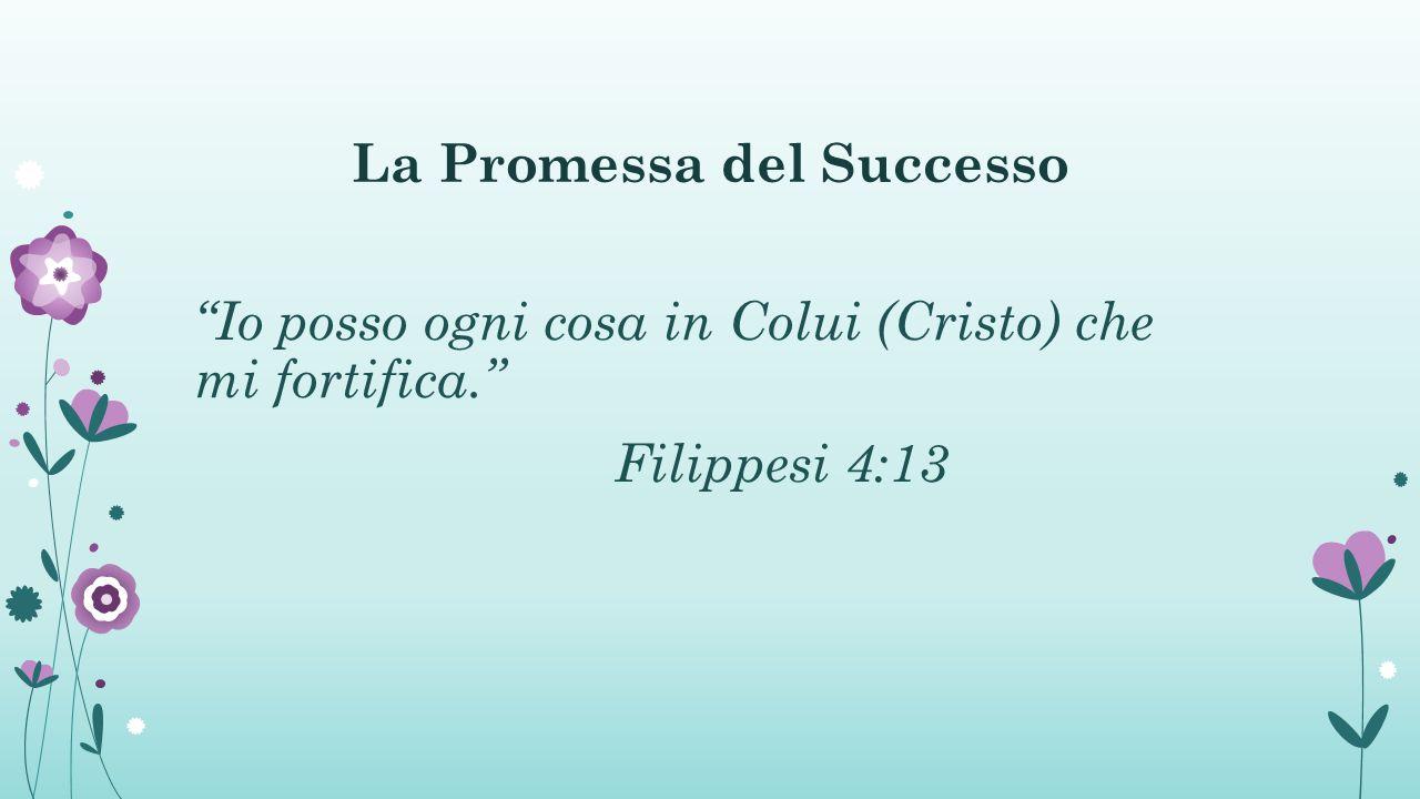 La Promessa del Successo Io posso ogni cosa in Colui (Cristo) che mi fortifica. Filippesi 4:13