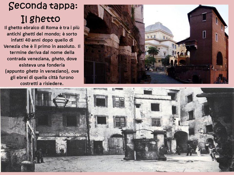 Seconda tappa: Il ghetto Il ghetto ebraico di Roma è tra i più antichi ghetti del mondo; è sorto infatti 40 anni dopo quello di Venezia che è il primo in assoluto.