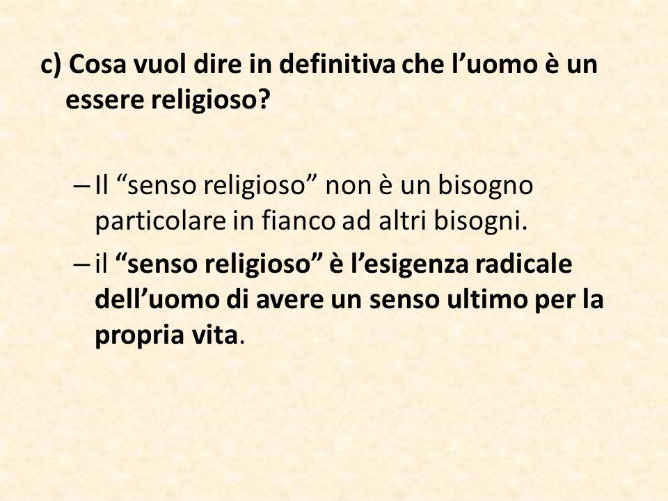"""c) Cosa vuol dire in definitiva che l'uomo è un essere religioso? – Il """"senso religioso"""" non è un bisogno particolare in fianco ad altri bisogni. – il"""