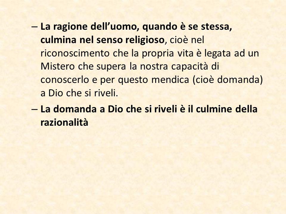 – La ragione dell'uomo, quando è se stessa, culmina nel senso religioso, cioè nel riconoscimento che la propria vita è legata ad un Mistero che supera
