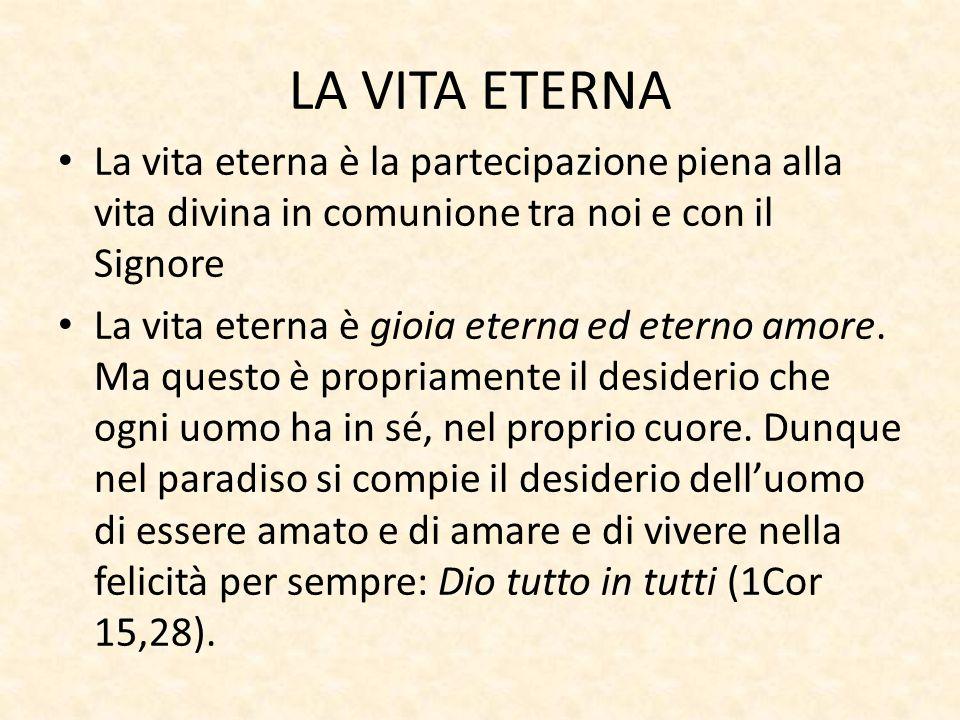 LA VITA ETERNA La vita eterna è la partecipazione piena alla vita divina in comunione tra noi e con il Signore La vita eterna è gioia eterna ed eterno