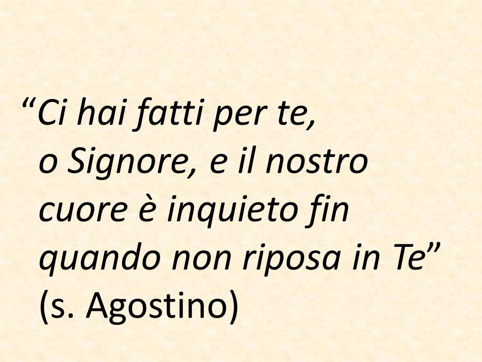 """""""Ci hai fatti per te, o Signore, e il nostro cuore è inquieto fin quando non riposa in Te"""" (s. Agostino)"""