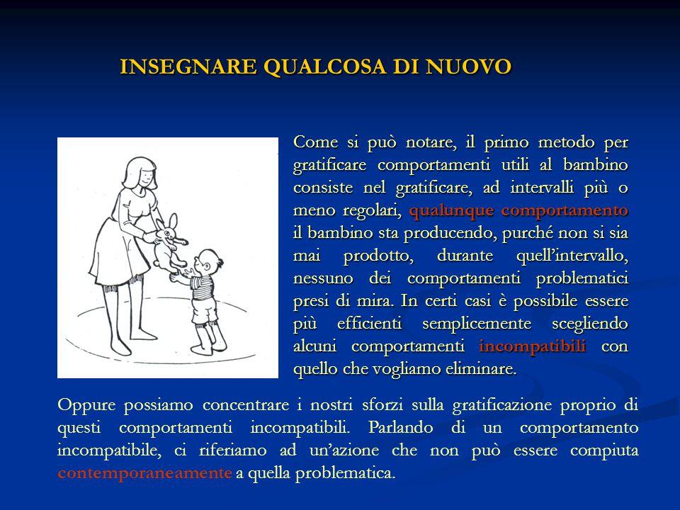 INSEGNARE QUALCOSA DI NUOVO Come si può notare, il primo metodo per gratificare comportamenti utili al bambino consiste nel gratificare, ad intervalli