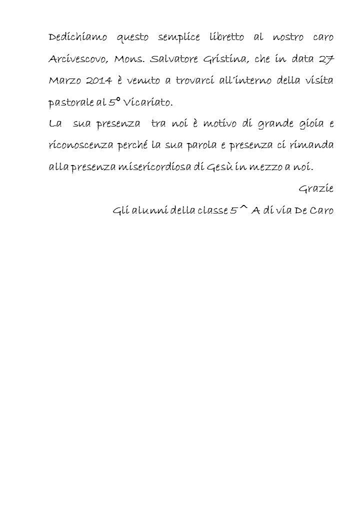 Dedichiamo questo semplice libretto al nostro caro Arcivescovo, Mons. Salvatore Gristina, che in data 27 Marzo 2014 è venuto a trovarci all'interno de