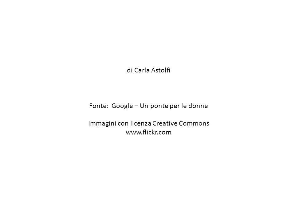 di Carla Astolfi Fonte: Google – Un ponte per le donne Immagini con licenza Creative Commons www.flickr.com