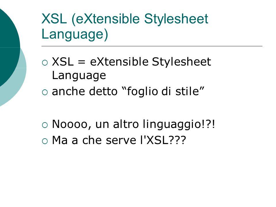 XSL (eXtensible Stylesheet Language)  XSL = eXtensible Stylesheet Language  anche detto foglio di stile  Noooo, un altro linguaggio! .
