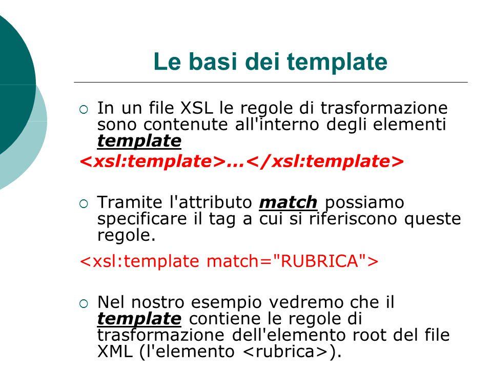 Le basi dei template  In un file XSL le regole di trasformazione sono contenute all interno degli elementi template...