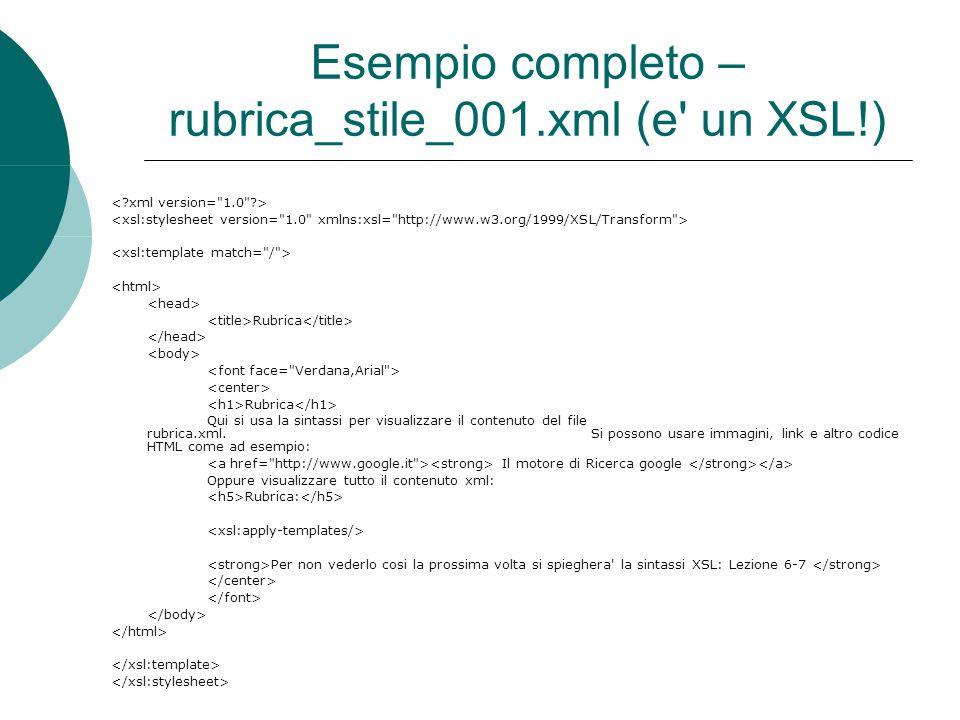 Esempio completo – rubrica_stile_001.xml (e un XSL!) Rubrica Rubrica Qui si usa la sintassi per visualizzare il contenuto del file rubrica.xml.Si possono usare immagini, link e altro codice HTML come ad esempio: Il motore di Ricerca google Oppure visualizzare tutto il contenuto xml: Rubrica: Per non vederlo cosi la prossima volta si spieghera la sintassi XSL: Lezione 6-7