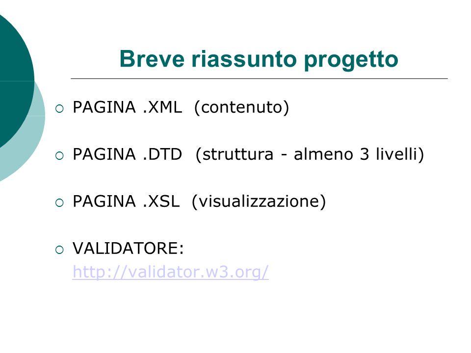 Breve riassunto progetto  PAGINA.XML (contenuto)  PAGINA.DTD (struttura - almeno 3 livelli)  PAGINA.XSL (visualizzazione)  VALIDATORE: http://validator.w3.org/