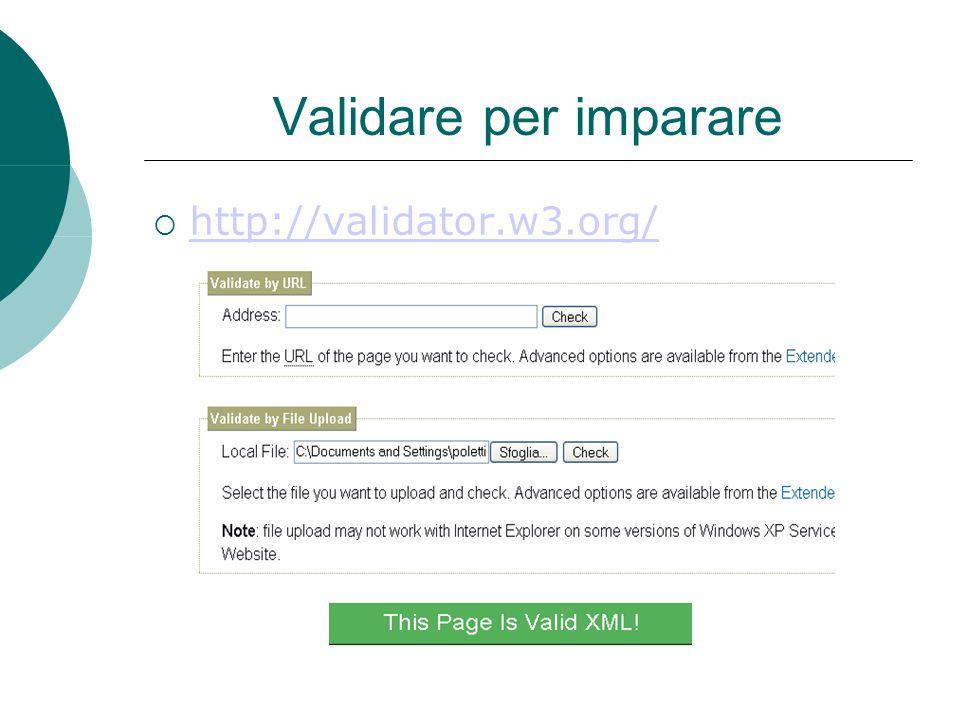 Validare per imparare  http://validator.w3.org/ http://validator.w3.org/