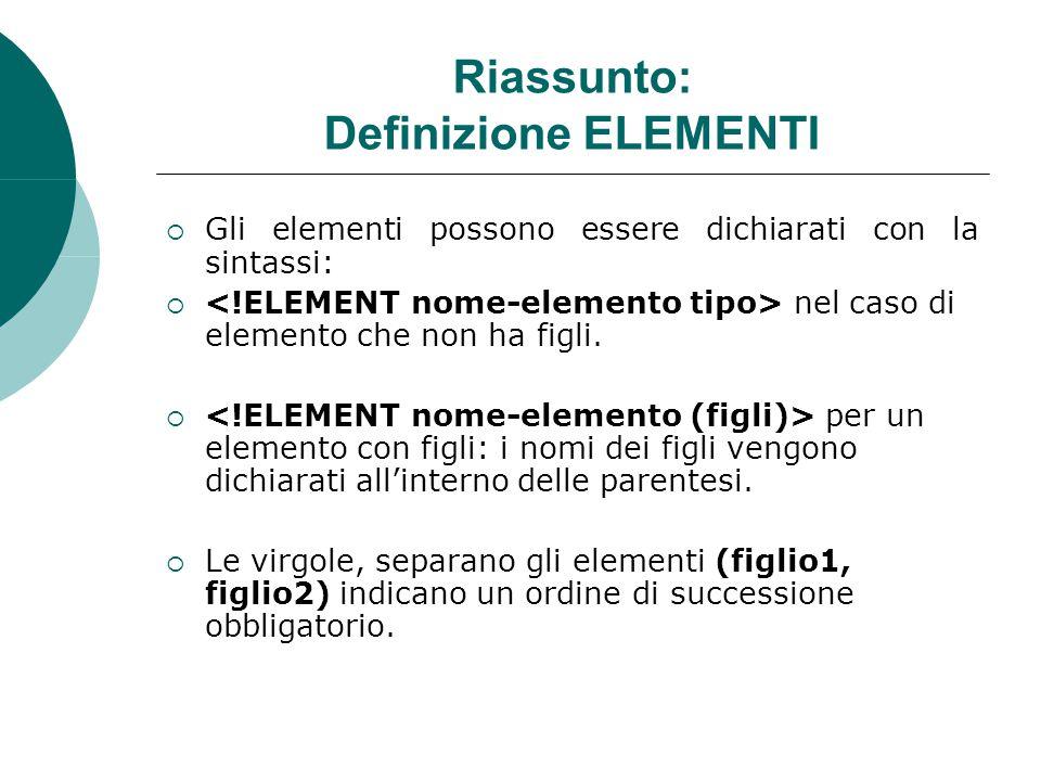 Riassunto: Definizione ELEMENTI  Gli elementi possono essere dichiarati con la sintassi:  nel caso di elemento che non ha figli.