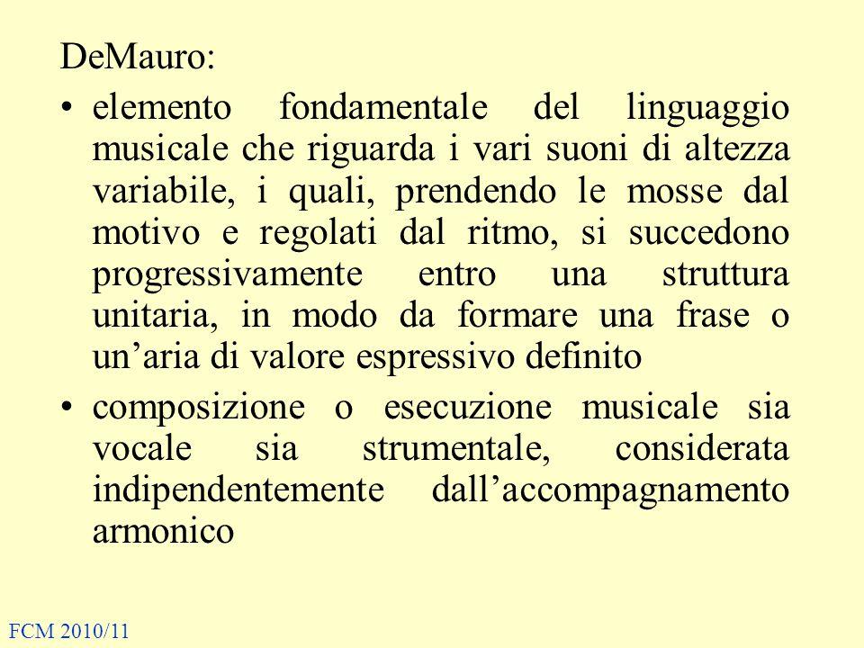 DeMauro: elemento fondamentale del linguaggio musicale che riguarda i vari suoni di altezza variabile, i quali, prendendo le mosse dal motivo e regolati dal ritmo, si succedono progressivamente entro una struttura unitaria, in modo da formare una frase o un'aria di valore espressivo definito composizione o esecuzione musicale sia vocale sia strumentale, considerata indipendentemente dall'accompagnamento armonico FCM 2010/11