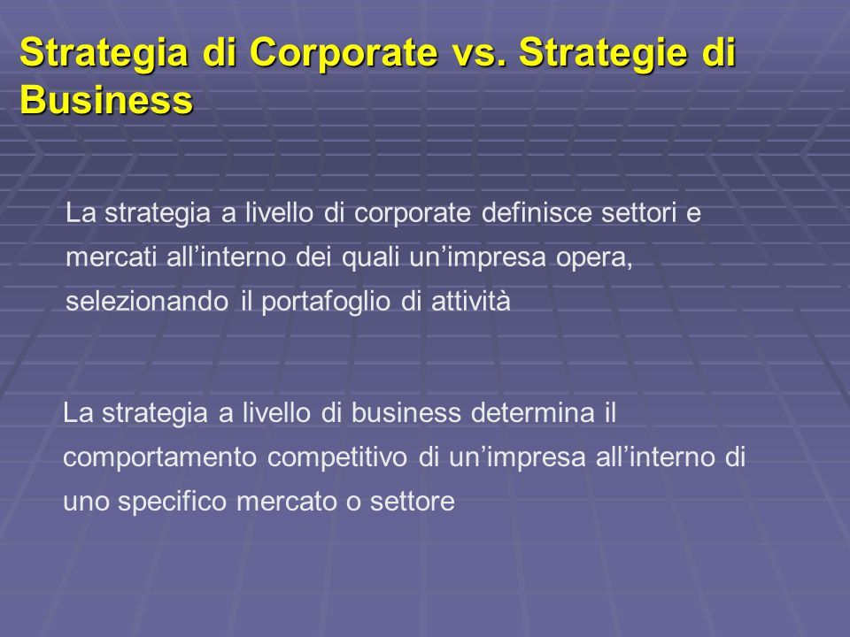 Strategia di Corporate vs. Strategie di Business La strategia a livello di corporate definisce settori e mercati all'interno dei quali un'impresa oper