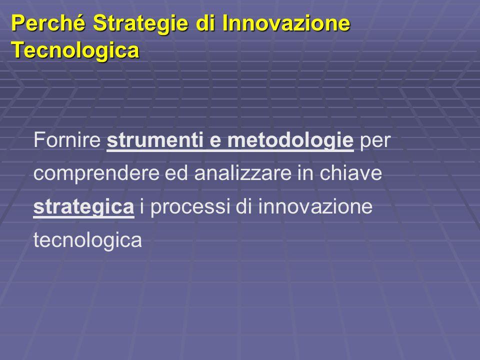 Perché Strategie di Innovazione Tecnologica Fornire strumenti e metodologie per comprendere ed analizzare in chiave strategica i processi di innovazio