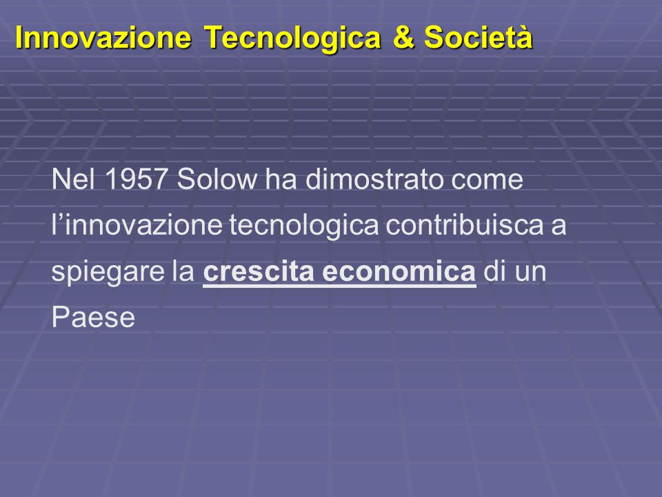 Innovazione Tecnologica & Società Nel 1957 Solow ha dimostrato come l'innovazione tecnologica contribuisca a spiegare la crescita economica di un Paes