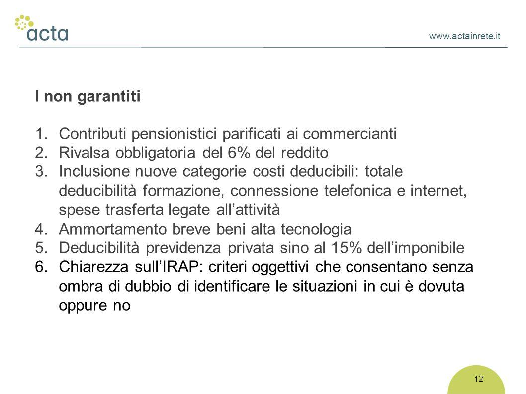 www.actainrete.it 12 I non garantiti 1.Contributi pensionistici parificati ai commercianti 2.Rivalsa obbligatoria del 6% del reddito 3.Inclusione nuov