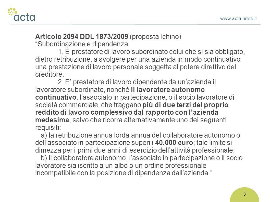 """www.actainrete.it 3 Articolo 2094 DDL 1873/2009 (proposta Ichino) """"Subordinazione e dipendenza 1. È prestatore di lavoro subordinato colui che si sia"""